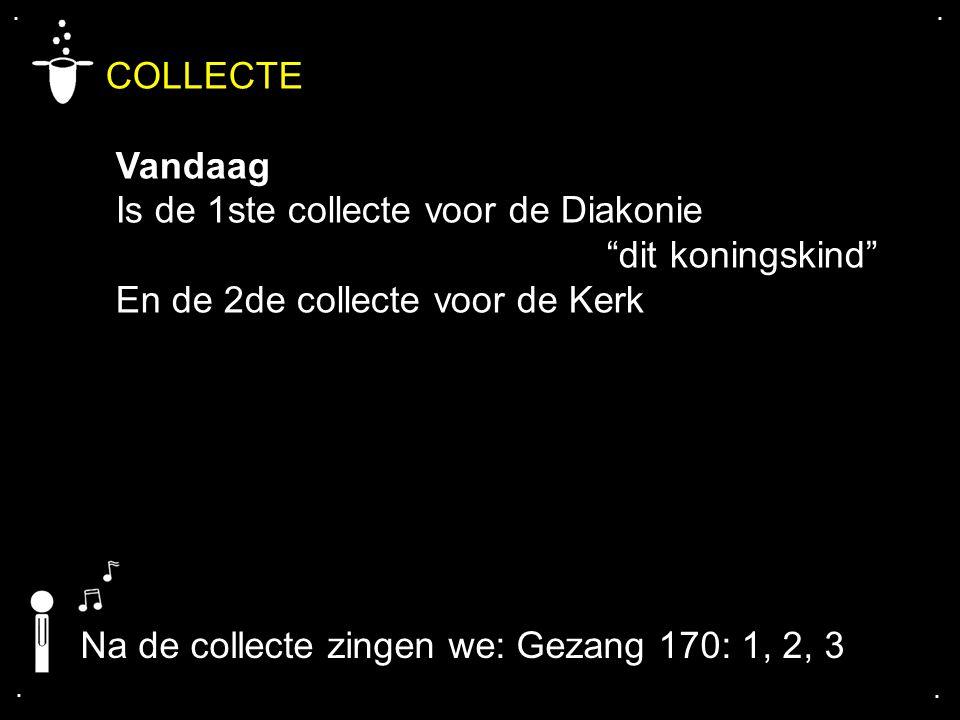 """.... COLLECTE Vandaag Is de 1ste collecte voor de Diakonie """"dit koningskind"""" En de 2de collecte voor de Kerk Na de collecte zingen we: Gezang 170: 1,"""