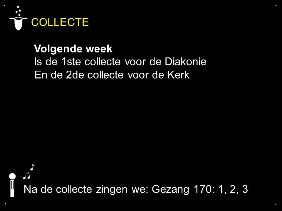 .... COLLECTE Volgende week Is de 1ste collecte voor de Diakonie En de 2de collecte voor de Kerk Na de collecte zingen we: Gezang 170: 1, 2, 3