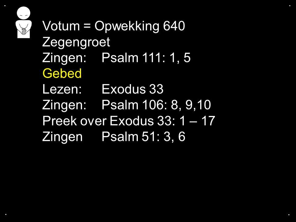 .... Votum = Opwekking 640 Zegengroet Zingen:Psalm 111: 1, 5 Gebed Lezen: Exodus 33 Zingen: Psalm 106: 8, 9,10 Preek over Exodus 33: 1 – 17 Zingen Psa