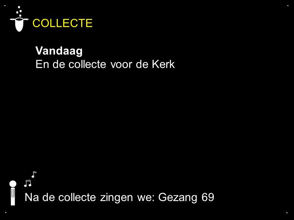 .... COLLECTE Vandaag En de collecte voor de Kerk Na de collecte zingen we: Gezang 69