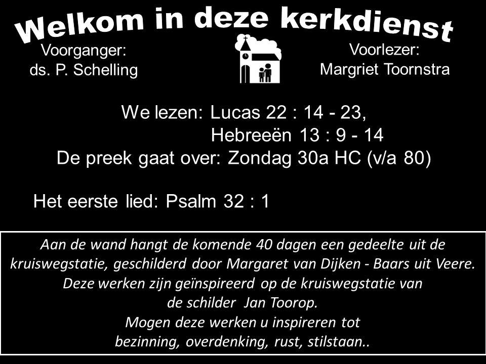 Voorganger: ds. P. Schelling Voorlezer: Margriet Toornstra We lezen: Lucas 22 : 14 - 23, Hebreeën 13 : 9 - 14 De preek gaat over: Zondag 30a HC (v/a 8