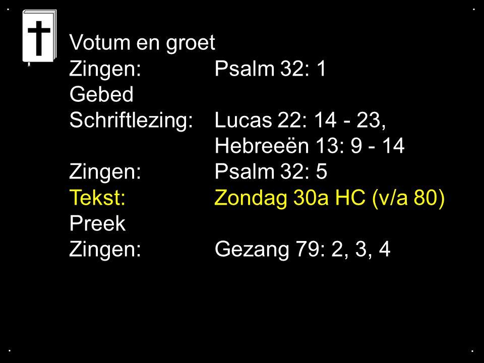.... Votum en groet Zingen:Psalm 32: 1 Gebed Schriftlezing:Lucas 22: 14 - 23, Hebreeën 13: 9 - 14 Zingen:Psalm 32: 5 Tekst:Zondag 30a HC (v/a 80) Pree