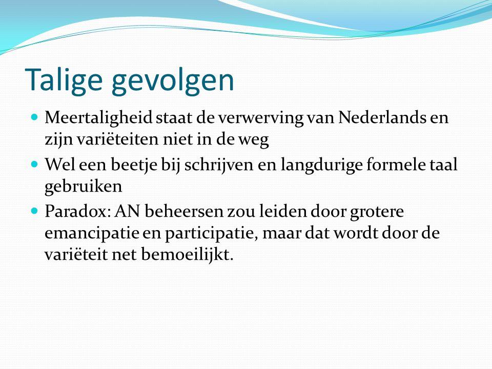 Talige gevolgen Meertaligheid staat de verwerving van Nederlands en zijn variëteiten niet in de weg Wel een beetje bij schrijven en langdurige formele taal gebruiken Paradox: AN beheersen zou leiden door grotere emancipatie en participatie, maar dat wordt door de variëteit net bemoeilijkt.