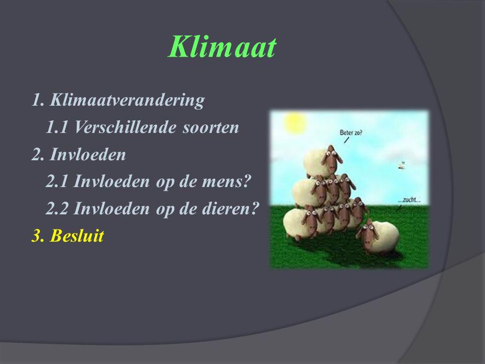 Klimaat 1. Klimaatverandering 1.1 Verschillende soorten 2. Invloeden 2.1 Invloeden op de mens? 2.2 Invloeden op de dieren? 3. Besluit