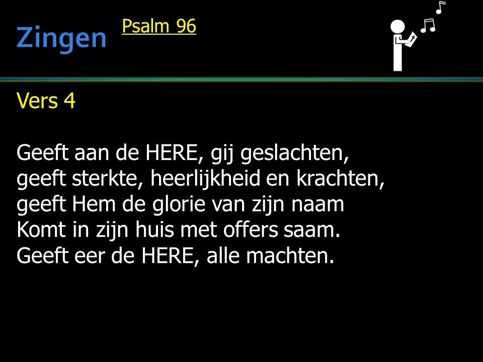 Vers 4 Geeft aan de HERE, gij geslachten, geeft sterkte, heerlijkheid en krachten, geeft Hem de glorie van zijn naam Komt in zijn huis met offers saam.