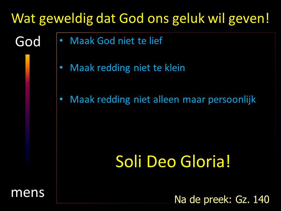Wat geweldig dat God ons geluk wil geven! Maak God niet te lief Maak redding niet te klein Maak redding niet alleen maar persoonlijk Soli Deo Gloria!