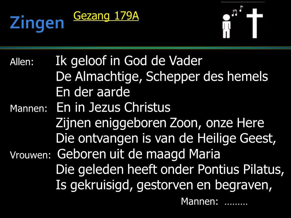 Allen: Ik geloof in God de Vader De Almachtige, Schepper des hemels De Almachtige, Schepper des hemels En der aarde En der aarde Mannen: En in Jezus Christus Zijnen eniggeboren Zoon, onze Here Zijnen eniggeboren Zoon, onze Here Die ontvangen is van de Heilige Geest, Die ontvangen is van de Heilige Geest, Vrouwen: Geboren uit de maagd Maria Die geleden heeft onder Pontius Pilatus, Die geleden heeft onder Pontius Pilatus, Is gekruisigd, gestorven en begraven, Is gekruisigd, gestorven en begraven, Mannen: ……… Gezang 179A