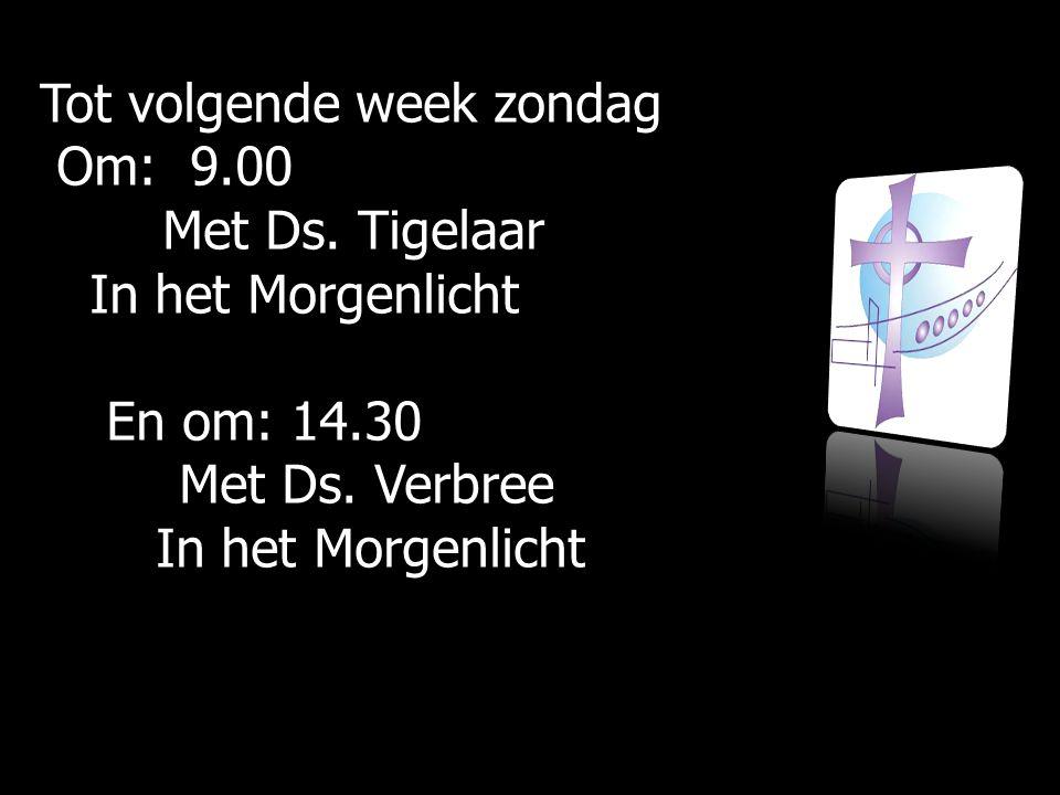 Tot volgende week zondag Om: 9.00 Om: 9.00 Met Ds. Tigelaar Met Ds. Tigelaar In het Morgenlicht In het Morgenlicht En om: 14.30 En om: 14.30 Met Ds. V