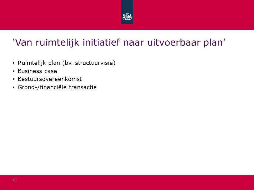 5 'Van ruimtelijk initiatief naar uitvoerbaar plan' Ruimtelijk plan (bv. structuurvisie) Business case Bestuursovereenkomst Grond-/financiële transact