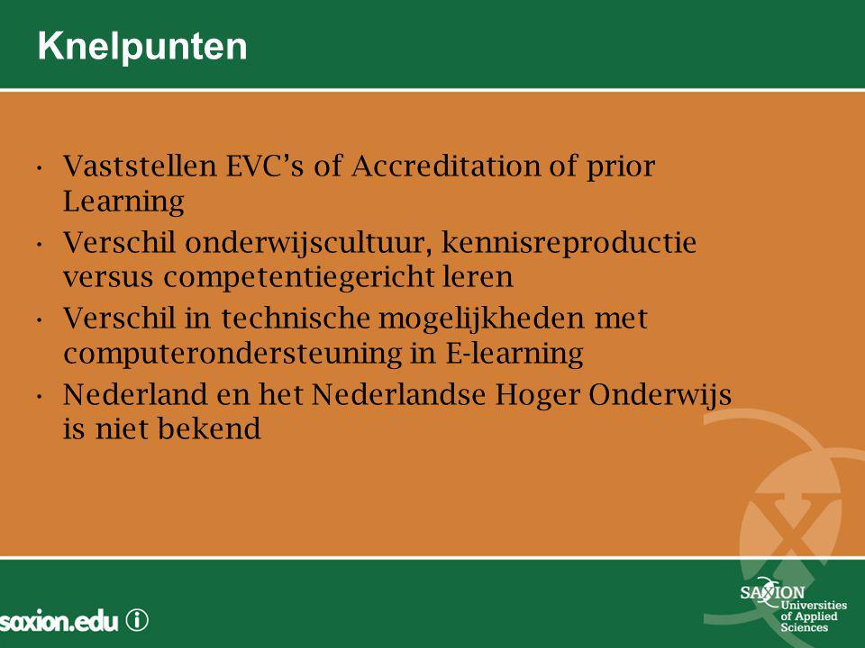 Knelpunten Vaststellen EVC's of Accreditation of prior Learning Verschil onderwijscultuur, kennisreproductie versus competentiegericht leren Verschil in technische mogelijkheden met computerondersteuning in E-learning Nederland en het Nederlandse Hoger Onderwijs is niet bekend