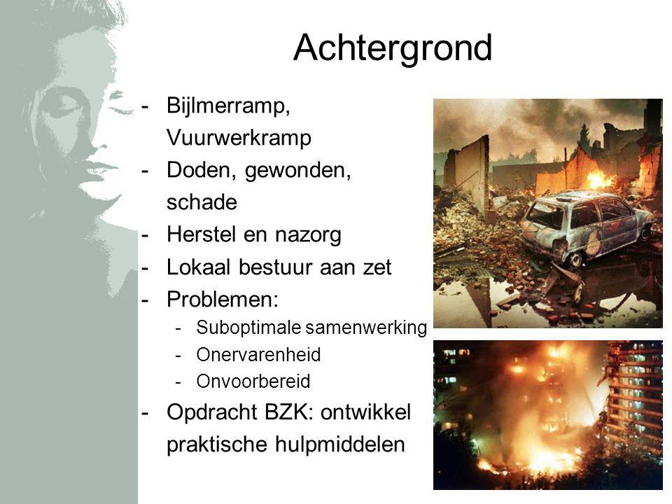 Achtergrond -Bijlmerramp, Vuurwerkramp -Doden, gewonden, schade -Herstel en nazorg -Lokaal bestuur aan zet -Problemen: -Suboptimale samenwerking -Onervarenheid -Onvoorbereid -Opdracht BZK: ontwikkel praktische hulpmiddelen