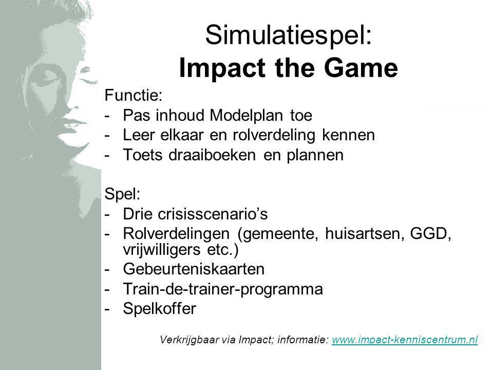 Simulatiespel: Impact the Game Functie: -Pas inhoud Modelplan toe -Leer elkaar en rolverdeling kennen -Toets draaiboeken en plannen Spel: -Drie crisis