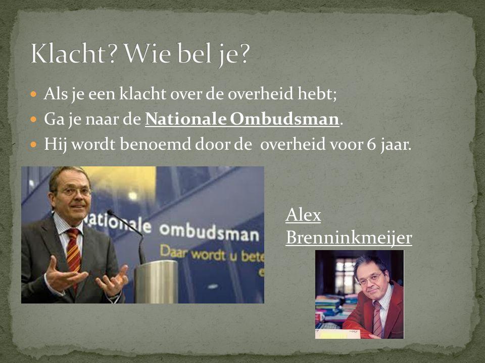 Als je een klacht over de overheid hebt; Ga je naar de Nationale Ombudsman. Hij wordt benoemd door de overheid voor 6 jaar. Alex Brenninkmeijer