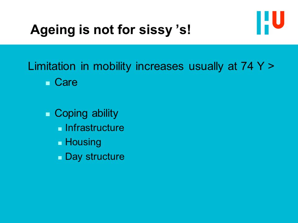 Ageing is not for sissy 's! Limitation in mobility increases usually at 74 Y > n Care n Coping ability n Infrastructure n Housing n Day structure