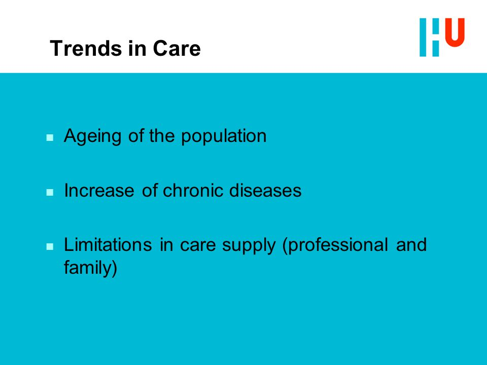 Trends in Care n Ageing of the population n Increase of chronic diseases n Limitations in care supply (professional and family)