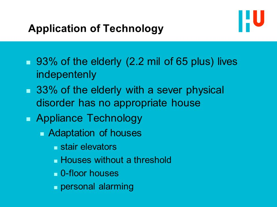 Application of Technology n 93% of the elderly (2.2 mil of 65 plus) lives indepentenly n 33% of the elderly with a sever physical disorder has no appr
