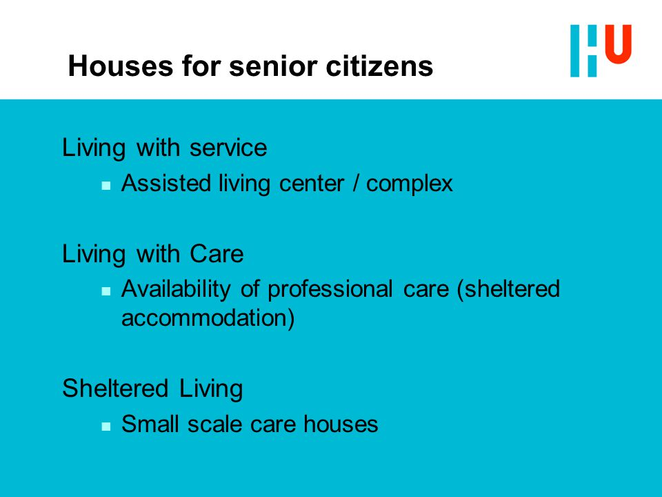 Houses for senior citizens Living with service n Assisted living center / complex Living with Care n Availability of professional care (sheltered acco