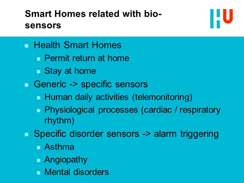 Smart Homes related with bio- sensors n Health Smart Homes n Permit return at home n Stay at home n Generic -> specific sensors n Human daily activities (telemonitoring) n Physiological processes (cardiac / respiratory rhythm) n Specific disorder sensors -> alarm triggering n Asthma n Angiopathy n Mental disorders