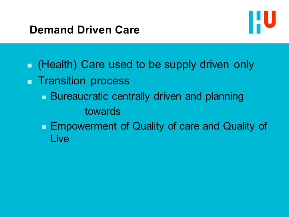 Demand Driven Care n (Health) Care used to be supply driven only n Transition process n Bureaucratic centrally driven and planning towards n Empowerment of Quality of care and Quality of Live