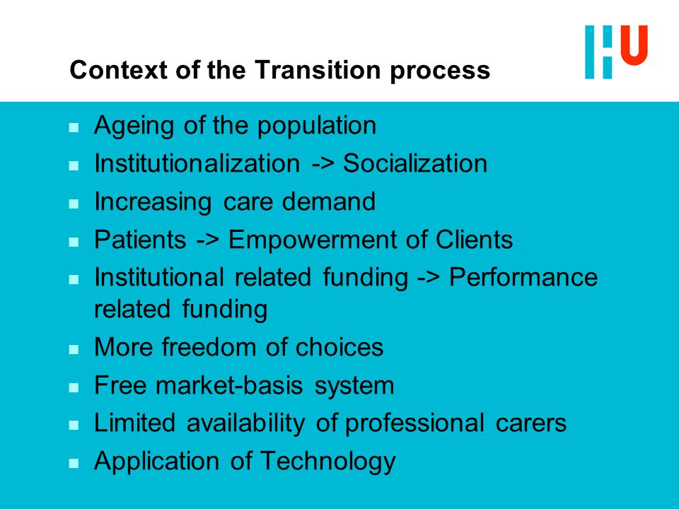 Context of the Transition process n Ageing of the population n Institutionalization -> Socialization n Increasing care demand n Patients -> Empowermen