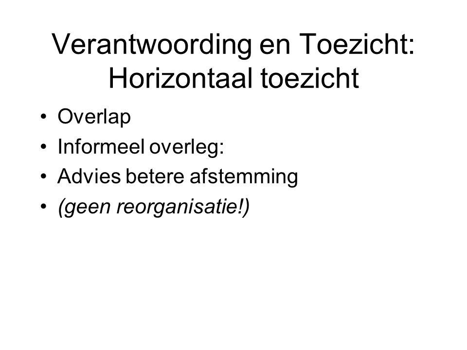 Verantwoording en Toezicht: Horizontaal toezicht Overlap Informeel overleg: Advies betere afstemming (geen reorganisatie!)