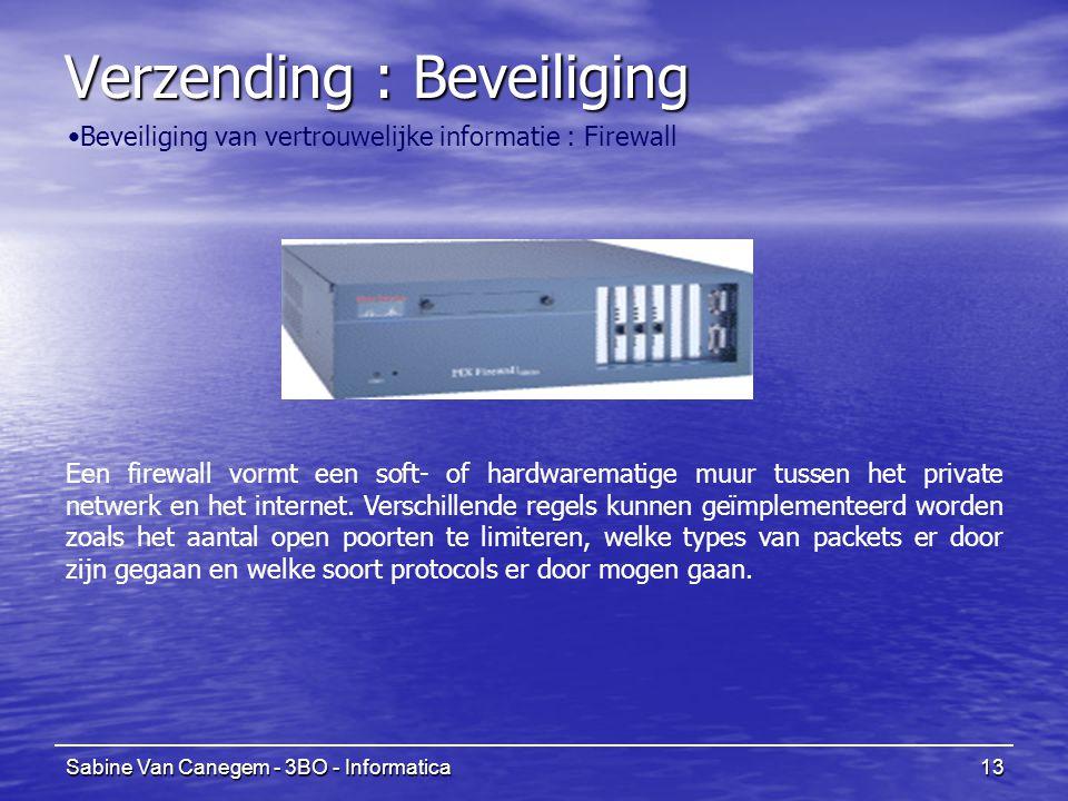 Sabine Van Canegem - 3BO - Informatica13 Verzending : Beveiliging Beveiliging van vertrouwelijke informatie : Firewall Een firewall vormt een soft- of hardwarematige muur tussen het private netwerk en het internet.