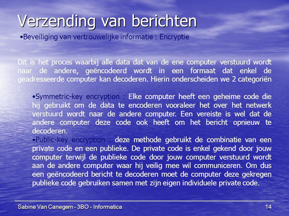Sabine Van Canegem - 3BO - Informatica14 Verzending van berichten Beveiliging van vertrouwelijke informatie : Encryptie Dit is het proces waarbij alle data dat van de ene computer verstuurd wordt naar de andere, geëncodeerd wordt in een formaat dat enkel de geadresseerde computer kan decoderen.