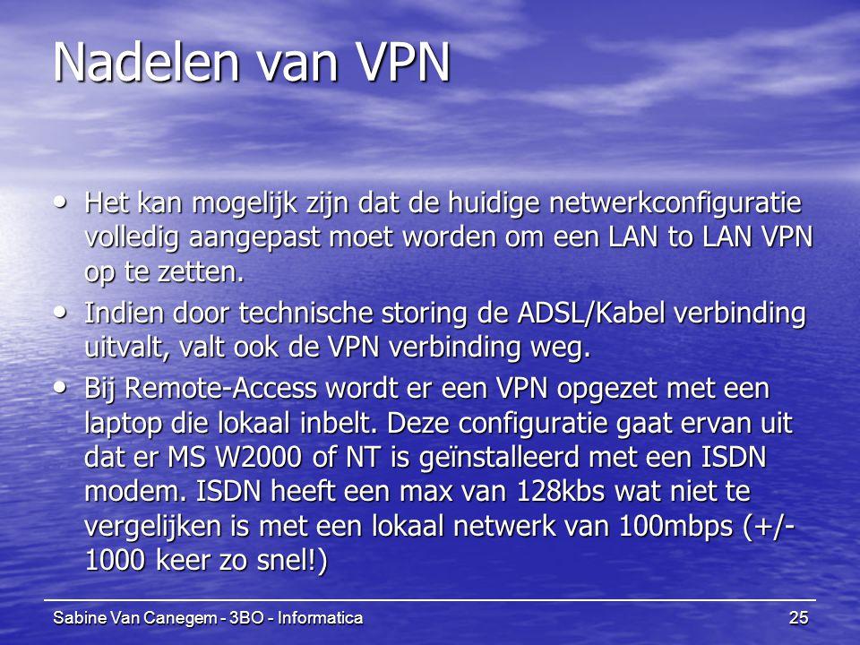 Sabine Van Canegem - 3BO - Informatica25 Nadelen van VPN Het kan mogelijk zijn dat de huidige netwerkconfiguratie volledig aangepast moet worden om een LAN to LAN VPN op te zetten.