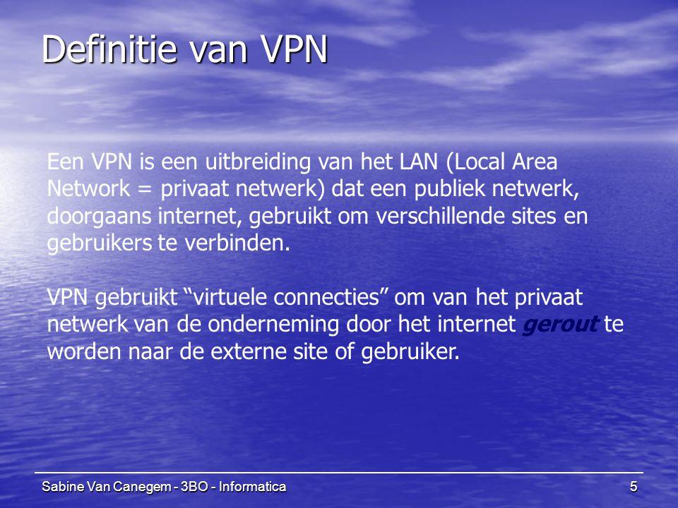 Sabine Van Canegem - 3BO - Informatica5 Definitie van VPN Een VPN is een uitbreiding van het LAN (Local Area Network = privaat netwerk) dat een publiek netwerk, doorgaans internet, gebruikt om verschillende sites en gebruikers te verbinden.