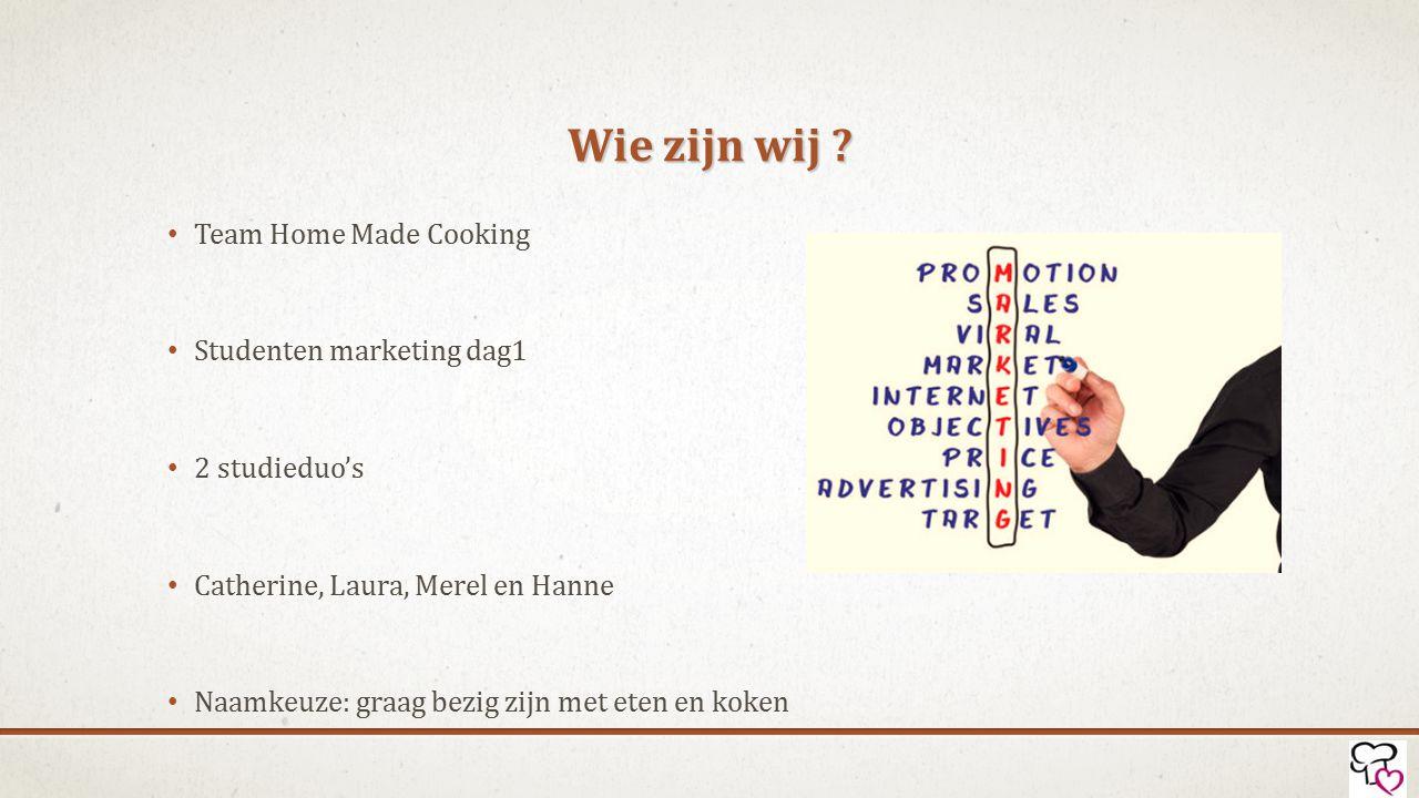 Wie zijn wij ? Team Home Made Cooking Studenten marketing dag1 2 studieduo's Catherine, Laura, Merel en Hanne Naamkeuze: graag bezig zijn met eten en