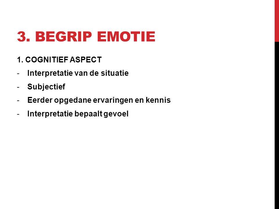 3. BEGRIP EMOTIE 1. COGNITIEF ASPECT -Interpretatie van de situatie -Subjectief -Eerder opgedane ervaringen en kennis -Interpretatie bepaalt gevoel