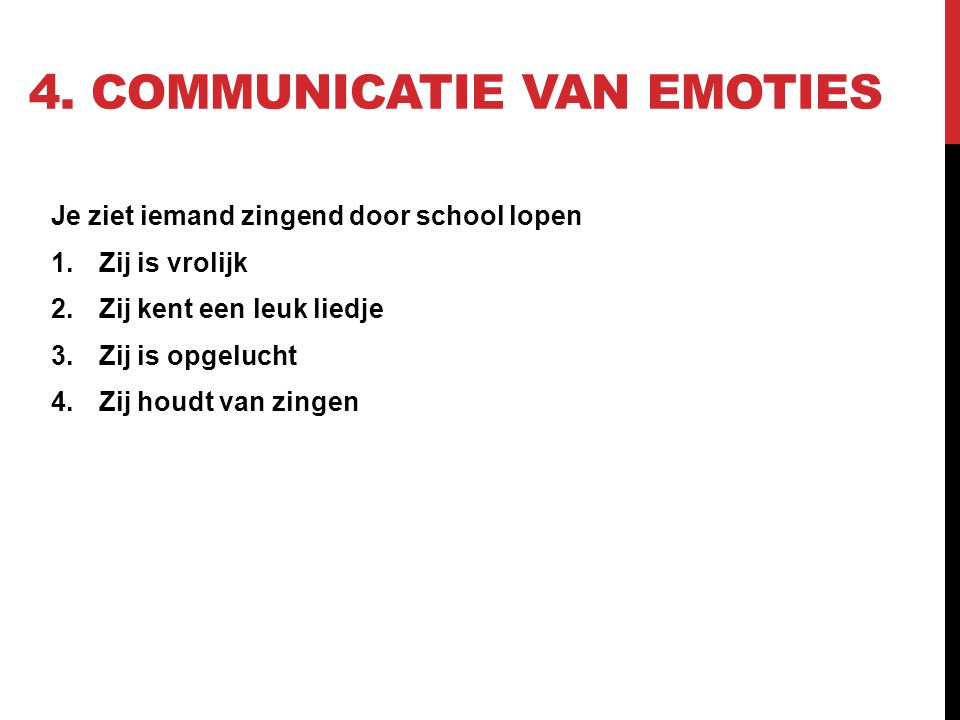 4. COMMUNICATIE VAN EMOTIES Je ziet iemand zingend door school lopen 1.Zij is vrolijk 2.Zij kent een leuk liedje 3.Zij is opgelucht 4.Zij houdt van zi