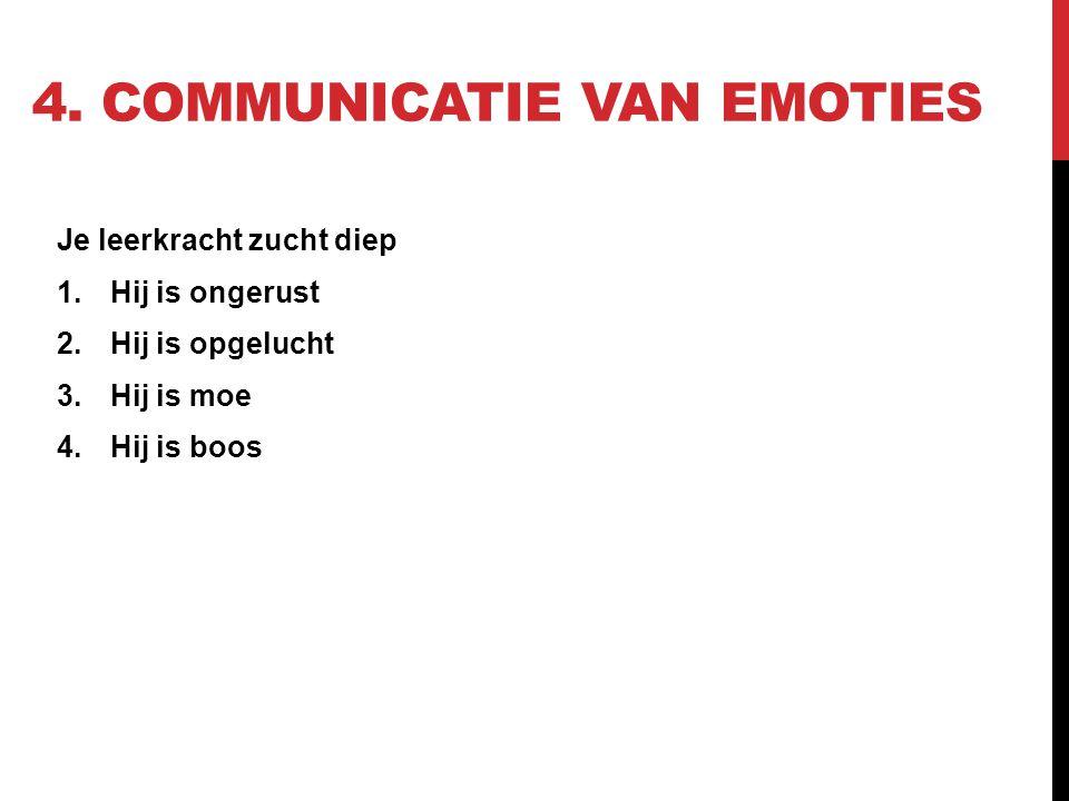 4. COMMUNICATIE VAN EMOTIES Je leerkracht zucht diep 1.Hij is ongerust 2.Hij is opgelucht 3.Hij is moe 4.Hij is boos
