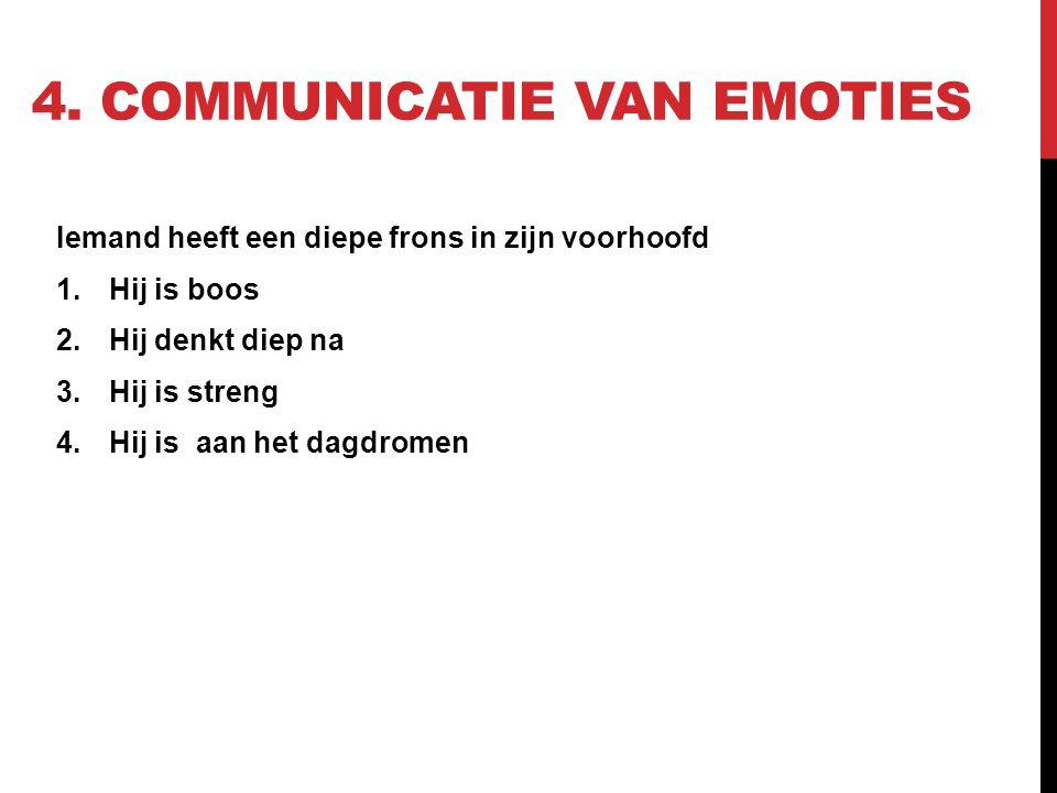4. COMMUNICATIE VAN EMOTIES Iemand heeft een diepe frons in zijn voorhoofd 1.Hij is boos 2.Hij denkt diep na 3.Hij is streng 4.Hij is aan het dagdrome