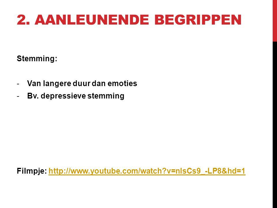 2. AANLEUNENDE BEGRIPPEN Stemming: -Van langere duur dan emoties -Bv. depressieve stemming Filmpje: http://www.youtube.com/watch?v=nIsCs9_-LP8&hd=1htt