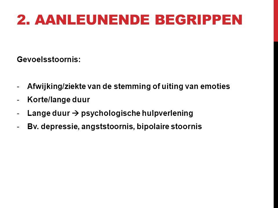 2. AANLEUNENDE BEGRIPPEN Gevoelsstoornis: -Afwijking/ziekte van de stemming of uiting van emoties -Korte/lange duur -Lange duur  psychologische hulpv