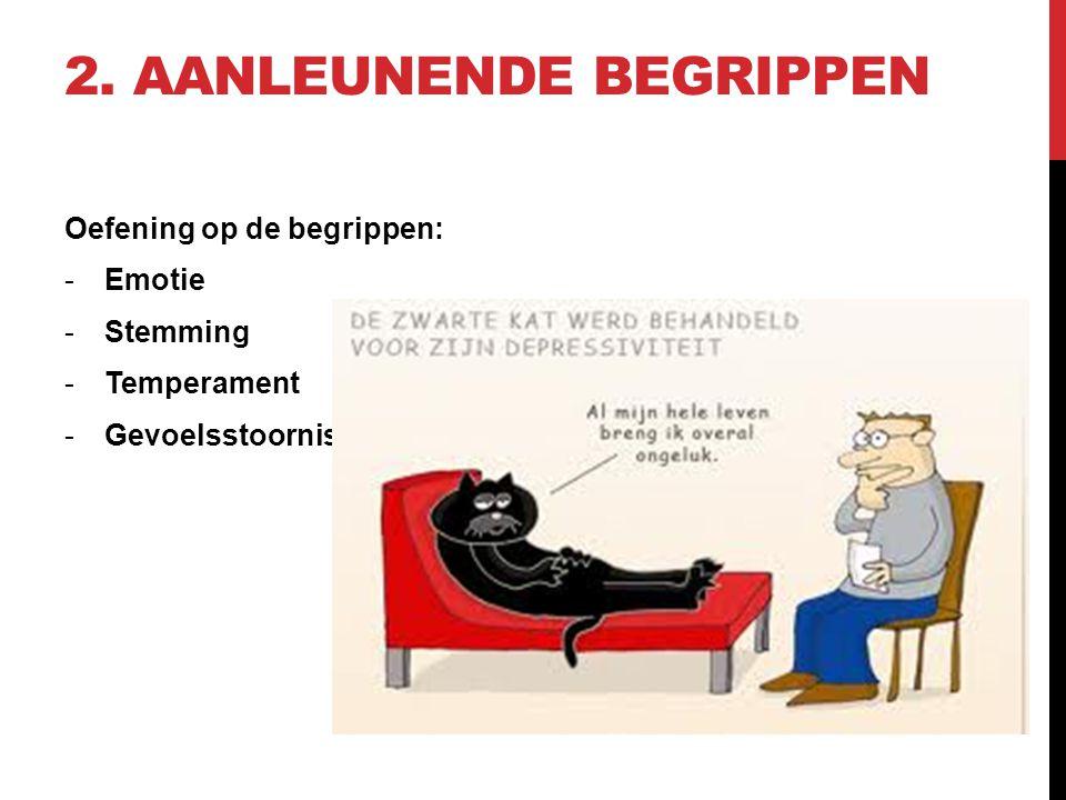 2. AANLEUNENDE BEGRIPPEN Oefening op de begrippen: -Emotie -Stemming -Temperament -Gevoelsstoornis