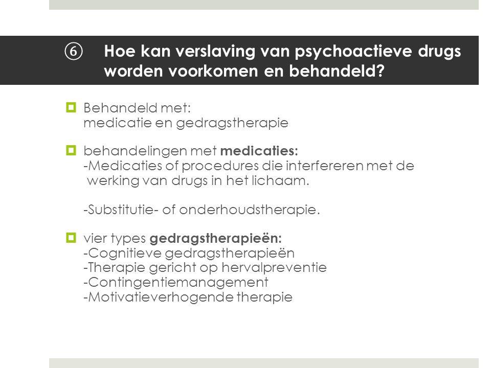 ⑥ Hoe kan verslaving van psychoactieve drugs worden voorkomen en behandeld?  Behandeld met: medicatie en gedragstherapie  behandelingen met medicati