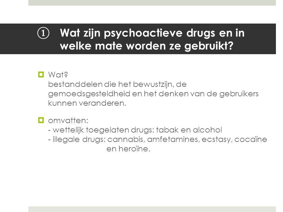 ① Wat zijn psychoactieve drugs en in welke mate worden ze gebruikt?  Wat? bestanddelen die het bewustzijn, de gemoedsgesteldheid en het denken van de
