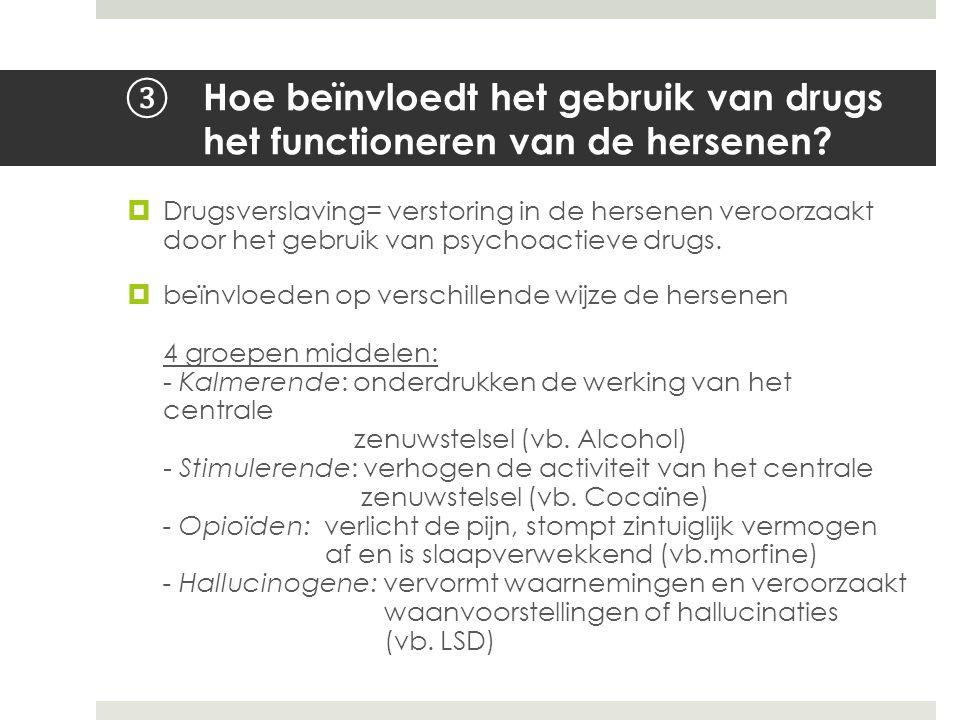 ③ Hoe beïnvloedt het gebruik van drugs het functioneren van de hersenen?  Drugsverslaving= verstoring in de hersenen veroorzaakt door het gebruik van