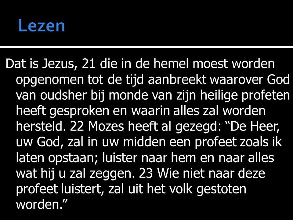 Dat is Jezus, 21 die in de hemel moest worden opgenomen tot de tijd aanbreekt waarover God van oudsher bij monde van zijn heilige profeten heeft gesproken en waarin alles zal worden hersteld.