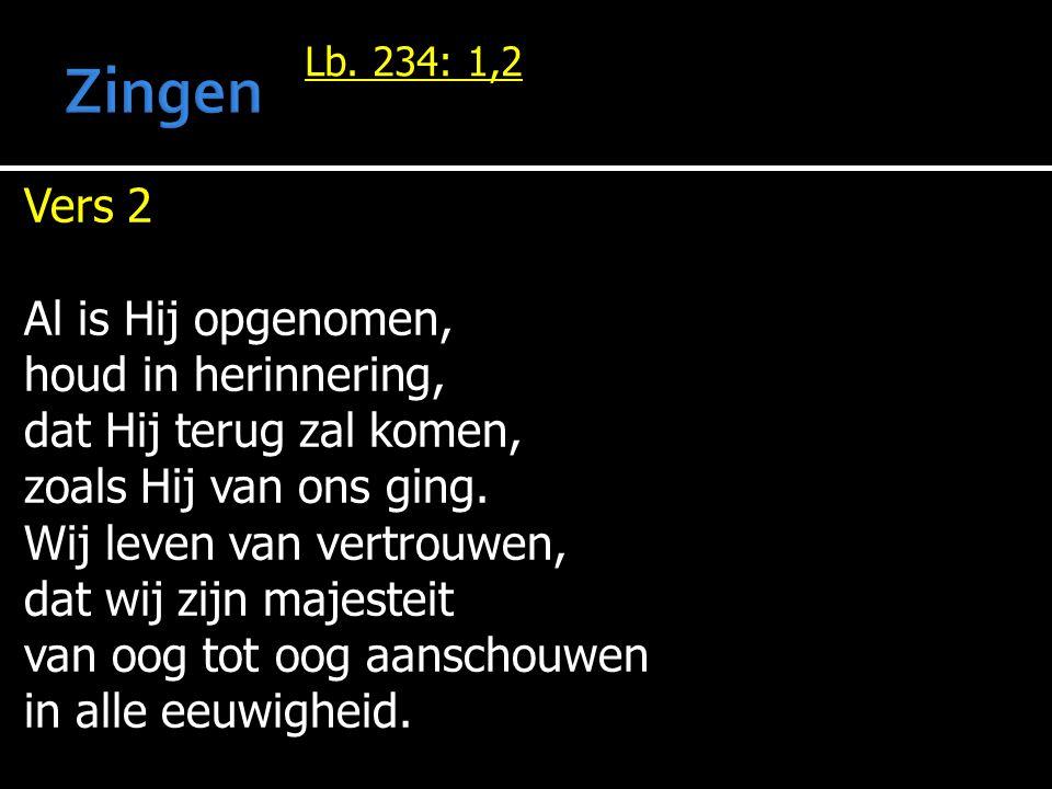 Lb. 234: 1,2 Vers 2 Al is Hij opgenomen, houd in herinnering, dat Hij terug zal komen, zoals Hij van ons ging. Wij leven van vertrouwen, dat wij zijn