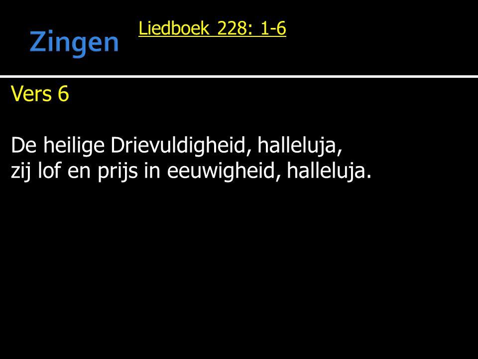 Liedboek 228: 1-6 Vers 6 De heilige Drievuldigheid, halleluja, zij lof en prijs in eeuwigheid, halleluja.