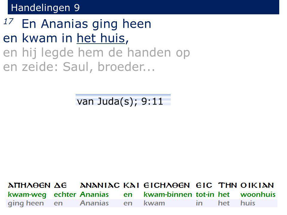 17 En Ananias ging heen en kwam in het huis, en hij legde hem de handen op en zeide: Saul, broeder...