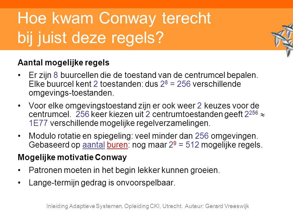 Inleiding Adaptieve Systemen, Opleiding CKI, Utrecht. Auteur: Gerard Vreeswijk Hoe kwam Conway terecht bij juist deze regels? Aantal mogelijke regels