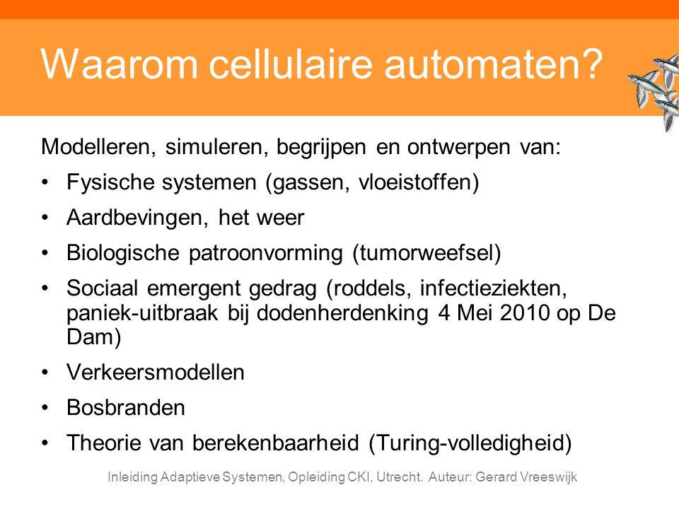 Inleiding Adaptieve Systemen, Opleiding CKI, Utrecht. Auteur: Gerard Vreeswijk Waarom cellulaire automaten? Modelleren, simuleren, begrijpen en ontwer