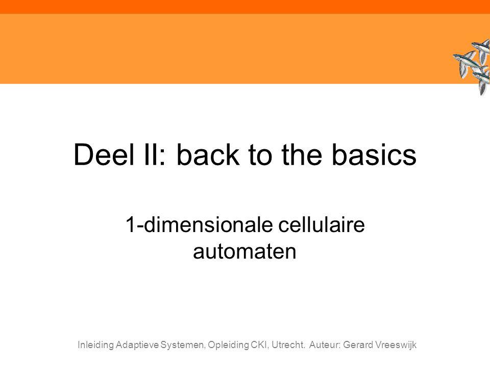 Inleiding Adaptieve Systemen, Opleiding CKI, Utrecht. Auteur: Gerard Vreeswijk Deel II: back to the basics 1-dimensionale cellulaire automaten
