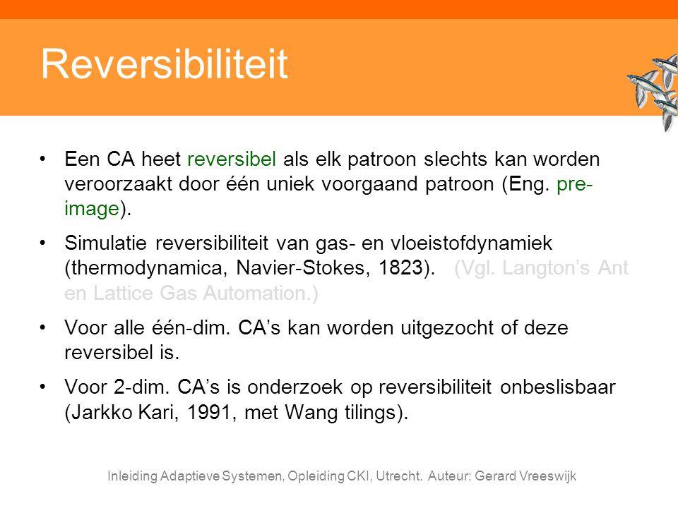 Inleiding Adaptieve Systemen, Opleiding CKI, Utrecht. Auteur: Gerard Vreeswijk Reversibiliteit Een CA heet reversibel als elk patroon slechts kan word