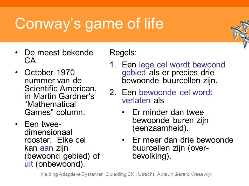Inleiding Adaptieve Systemen, Opleiding CKI, Utrecht. Auteur: Gerard Vreeswijk Conway's game of life De meest bekende CA. October 1970 nummer van de S