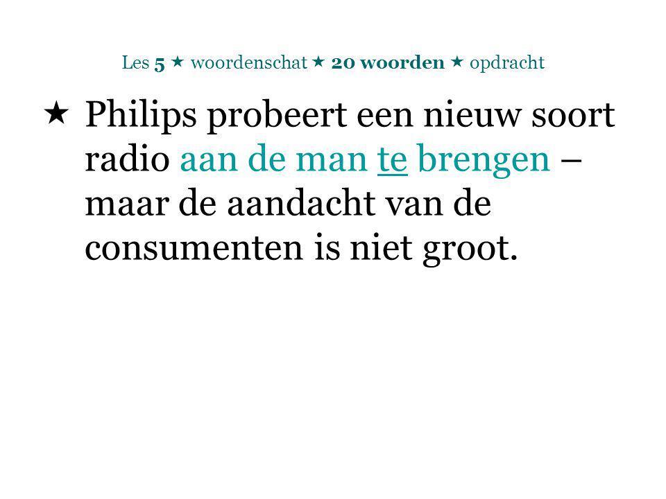 Les 5  woordenschat  20 woorden  opdracht  Philips probeert een nieuw soort radio aan de man te brengen – maar de aandacht van de consumenten is niet groot.